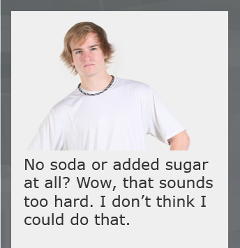"Frustrated college student saying, ""o soda or added sugar at all? Wow, that sounds too hard. I don't think I could do that."""