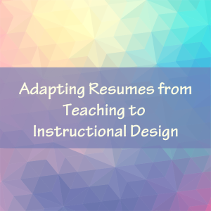 Adapting Resumes From Teaching To Instructional Design Experiencing Elearning