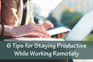 6 Tips for Staying Productive While Working Remotely