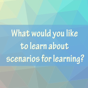 What would you like to learn about scenarios for learning?