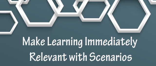 Make Learning Immediately Relevant with Scenarios